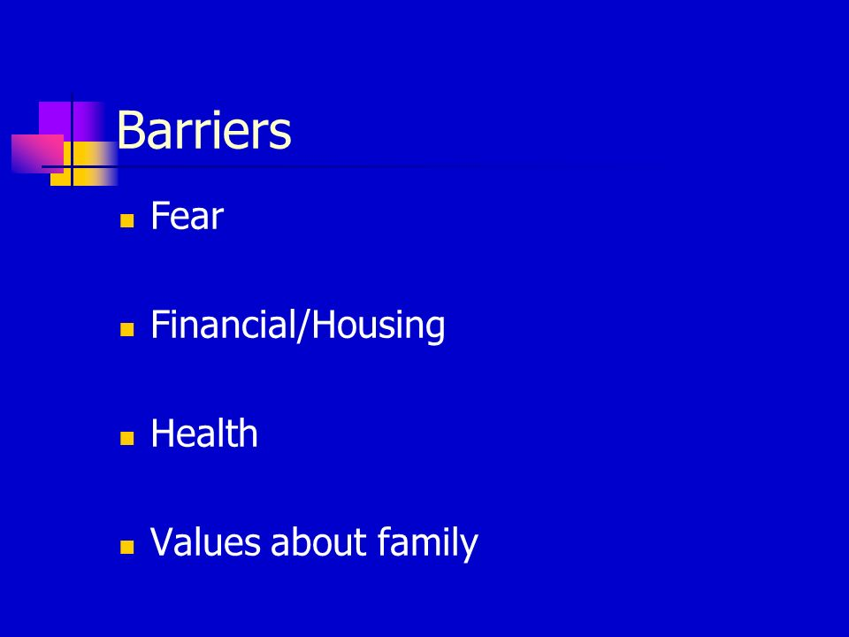 Barriers Fear Financial/Housing Health Values about family