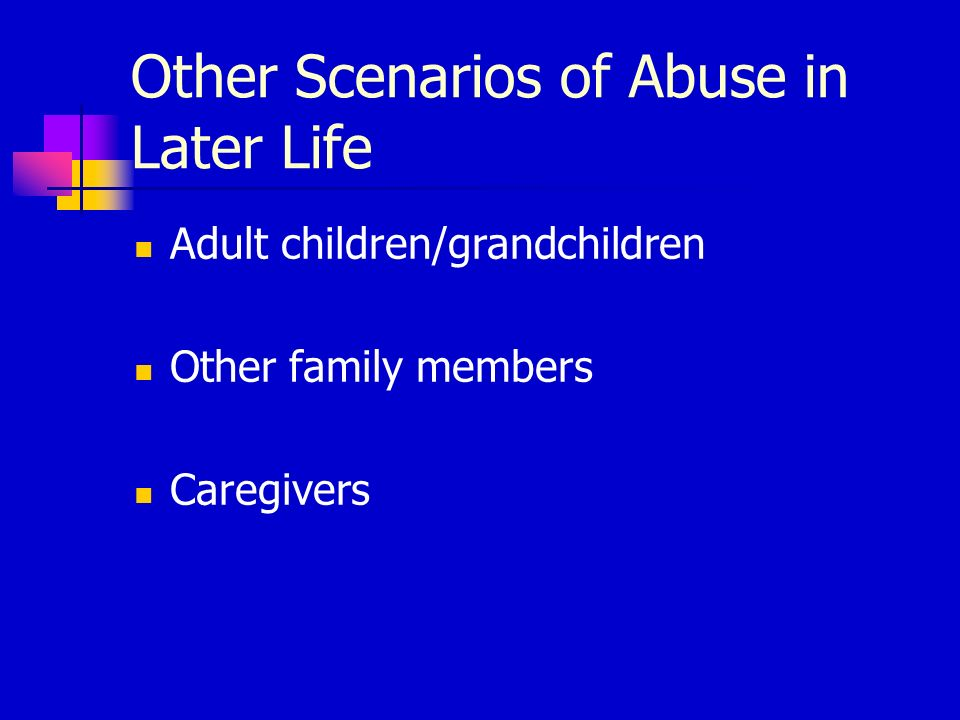 Other Scenarios of Abuse in Later Life Adult children/grandchildren Other family members Caregivers