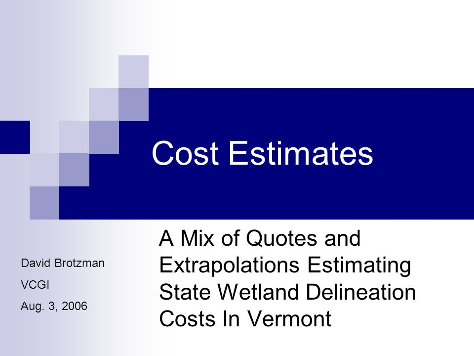 Cost Estimates A Mix of Quotes and Extrapolations Estimating State Wetland Delineation Costs In Vermont David Brotzman VCGI Aug.