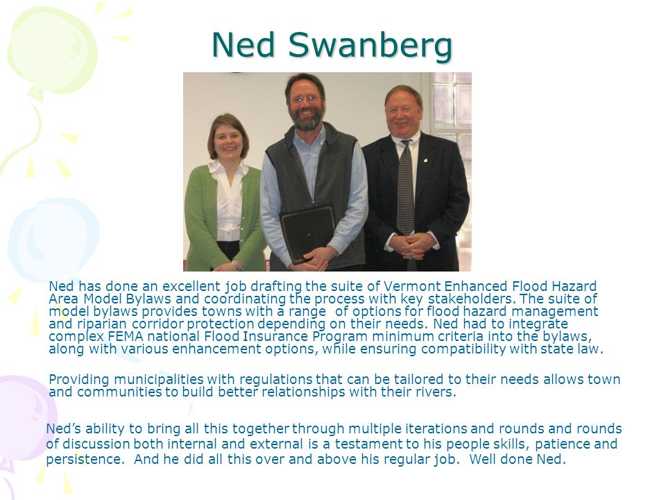 Ned Swanberg Ned has done an excellent job drafting the suite of Vermont Enhanced Flood Hazard Area Model Bylaws and coordinating the process with key stakeholders.