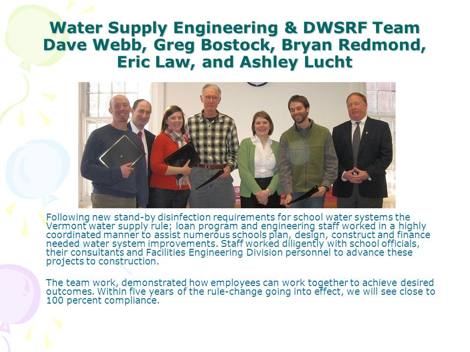 Water Supply Engineering & DWSRF Team Dave Webb, Greg Bostock, Bryan Redmond, Eric Law, and Ashley Lucht Following new stand-by disinfection requirements for school water systems the Vermont water supply rule; loan program and engineering staff worked in a highly coordinated manner to assist numerous schools plan, design, construct and finance needed water system improvements.