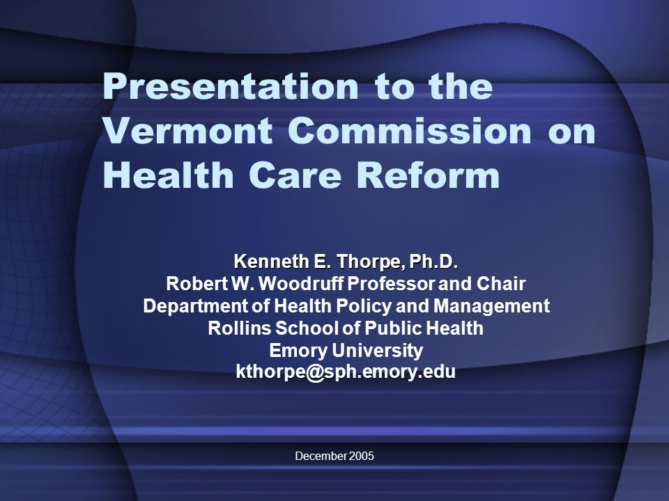 December 2005 Presentation to the Vermont Commission on Health Care Reform Kenneth E. Thorpe, Ph.D. Robert W. Woodruff Professor and Chair Department