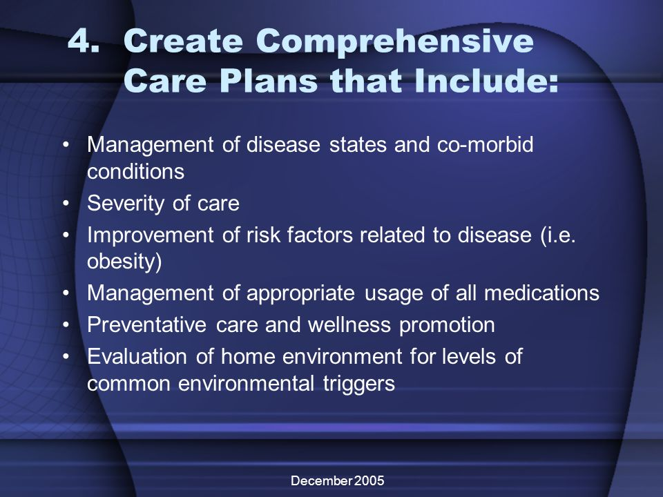 December 2005 4.Create Comprehensive Care Plans that Include: Management of disease states and co-morbid conditions Severity of care Improvement of ri