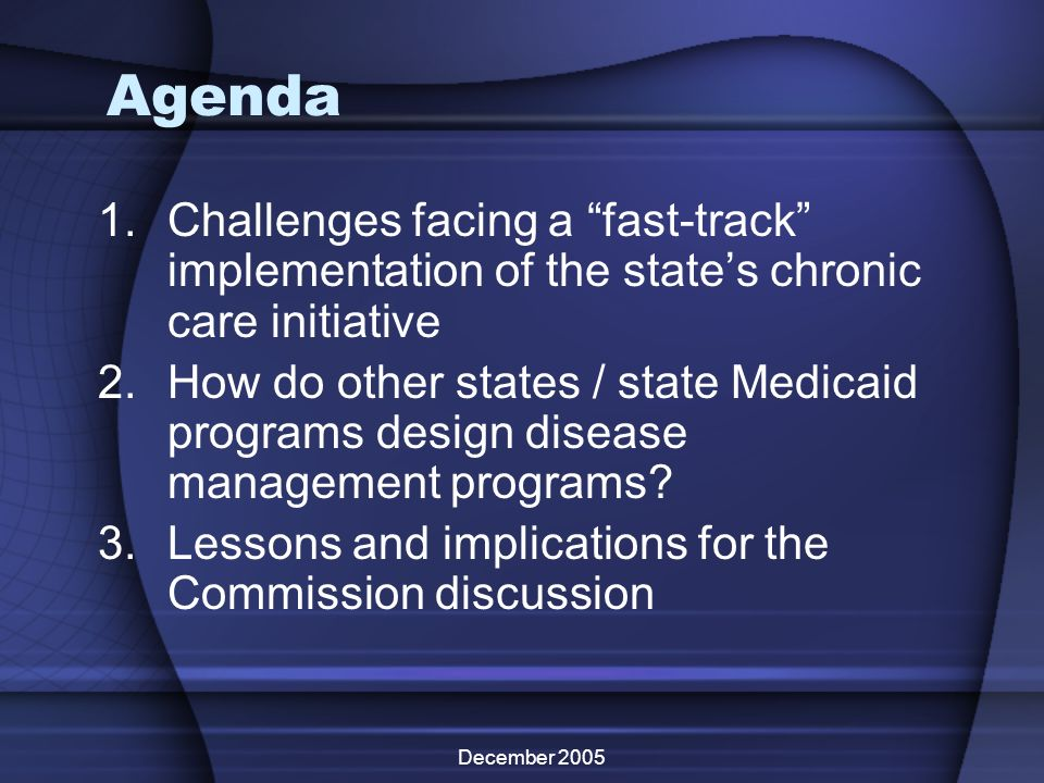 December 2005 Agenda 1.Challenges facing a fast-track implementation of the states chronic care initiative 2.How do other states / state Medicaid prog