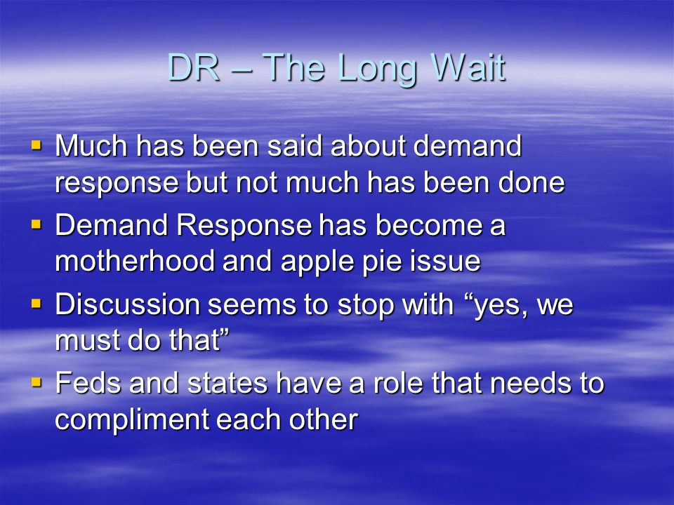 DR – The Long Wait Much has been said about demand response but not much has been done Much has been said about demand response but not much has been done Demand Response has become a motherhood and apple pie issue Demand Response has become a motherhood and apple pie issue Discussion seems to stop with yes, we must do that Discussion seems to stop with yes, we must do that Feds and states have a role that needs to compliment each other Feds and states have a role that needs to compliment each other