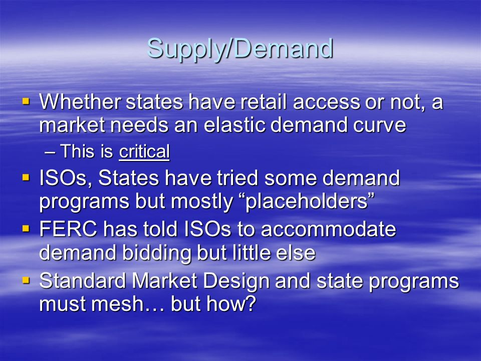 Supply/Demand Whether states have retail access or not, a market needs an elastic demand curve Whether states have retail access or not, a market needs an elastic demand curve –This is critical ISOs, States have tried some demand programs but mostly placeholders ISOs, States have tried some demand programs but mostly placeholders FERC has told ISOs to accommodate demand bidding but little else FERC has told ISOs to accommodate demand bidding but little else Standard Market Design and state programs must mesh… but how.