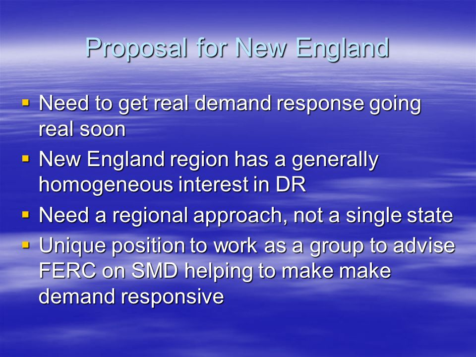 Proposal for New England Need to get real demand response going real soon Need to get real demand response going real soon New England region has a generally homogeneous interest in DR New England region has a generally homogeneous interest in DR Need a regional approach, not a single state Need a regional approach, not a single state Unique position to work as a group to advise FERC on SMD helping to make make demand responsive Unique position to work as a group to advise FERC on SMD helping to make make demand responsive