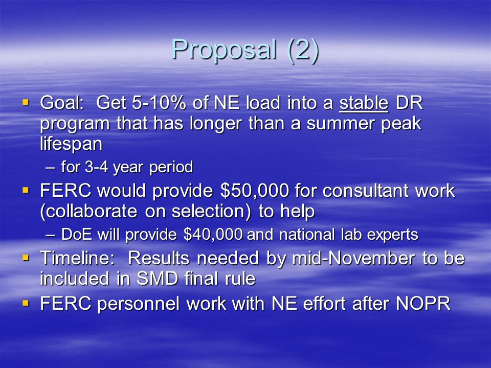 Proposal (2) Goal: Get 5-10% of NE load into a stable DR program that has longer than a summer peak lifespan Goal: Get 5-10% of NE load into a stable DR program that has longer than a summer peak lifespan –for 3-4 year period FERC would provide $50,000 for consultant work (collaborate on selection) to help FERC would provide $50,000 for consultant work (collaborate on selection) to help –DoE will provide $40,000 and national lab experts Timeline: Results needed by mid-November to be included in SMD final rule Timeline: Results needed by mid-November to be included in SMD final rule FERC personnel work with NE effort after NOPR FERC personnel work with NE effort after NOPR