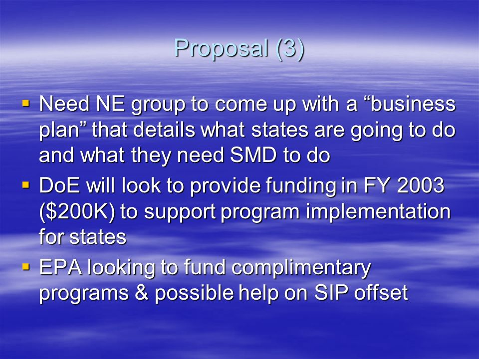 Proposal (3) Need NE group to come up with a business plan that details what states are going to do and what they need SMD to do Need NE group to come up with a business plan that details what states are going to do and what they need SMD to do DoE will look to provide funding in FY 2003 ($200K) to support program implementation for states DoE will look to provide funding in FY 2003 ($200K) to support program implementation for states EPA looking to fund complimentary programs & possible help on SIP offset EPA looking to fund complimentary programs & possible help on SIP offset