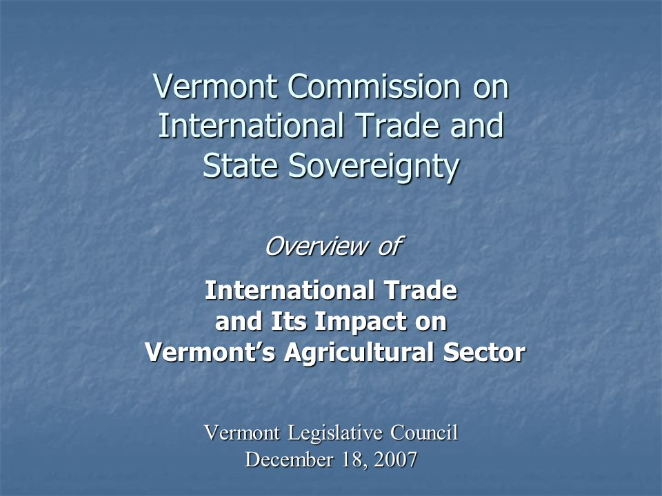 Vermont Commission on International Trade and State Sovereignty Overview of International Trade and Its Impact on Vermonts Agricultural Sector Vermonts Agricultural Sector Vermont Legislative Council December 18, 2007