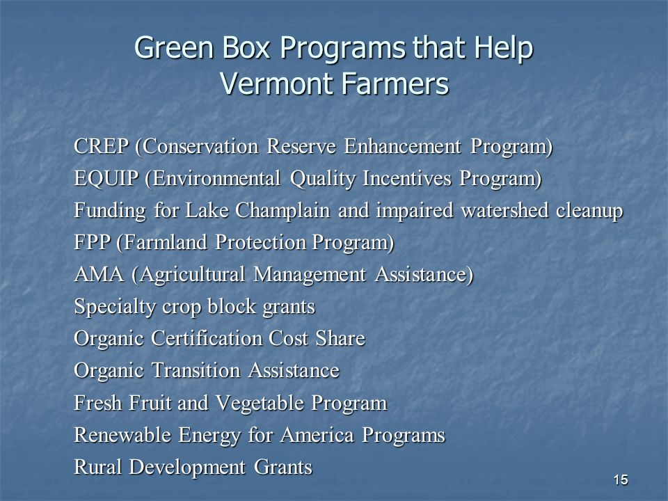 15 Green Box Programs that Help Vermont Farmers CREP (Conservation Reserve Enhancement Program) EQUIP (Environmental Quality Incentives Program) Funding for Lake Champlain and impaired watershed cleanup FPP (Farmland Protection Program) AMA (Agricultural Management Assistance) Specialty crop block grants Organic Certification Cost Share Organic Transition Assistance Fresh Fruit and Vegetable Program Renewable Energy for America Programs Rural Development Grants