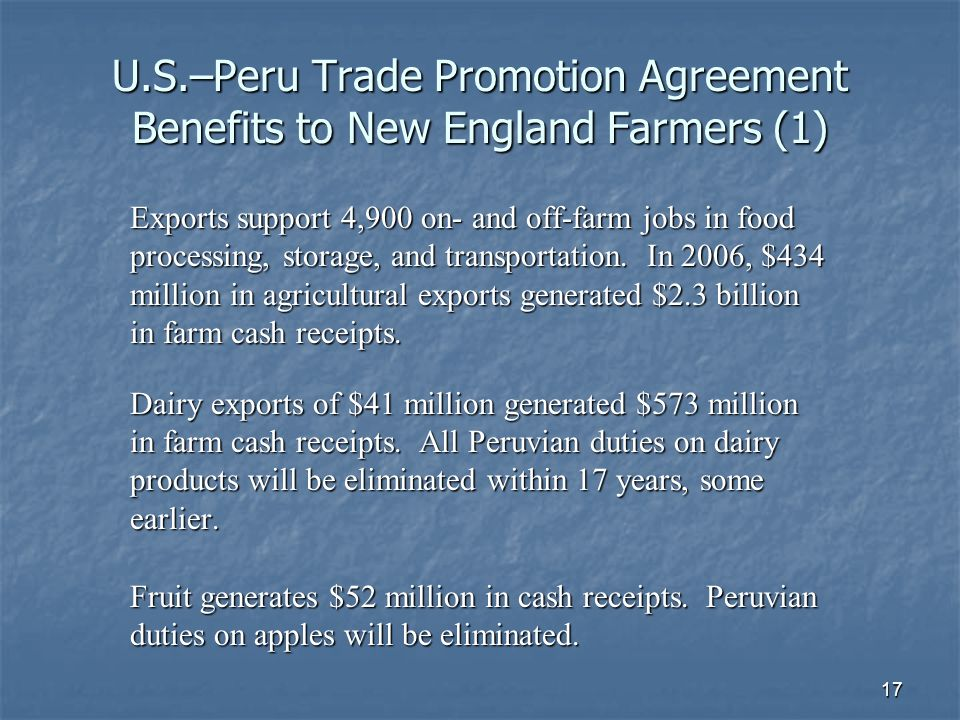 17 U.S.–Peru Trade Promotion Agreement Benefits to New England Farmers (1) Exports support 4,900 on- and off-farm jobs in food processing, storage, and transportation.