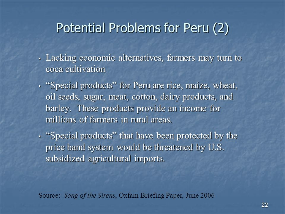22 Potential Problems for Peru (2) Lacking economic alternatives, farmers may turn to coca cultivation Lacking economic alternatives, farmers may turn to coca cultivation Special products for Peru are rice, maize, wheat, oil seeds, sugar, meat, cotton, dairy products, and barley.