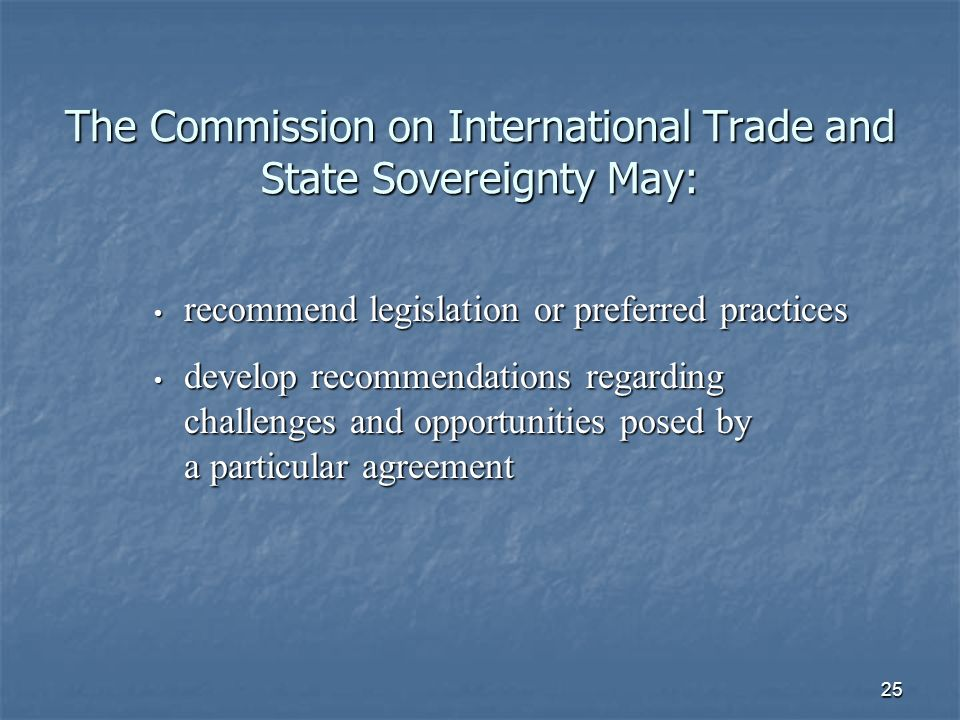 25 The Commission on International Trade and State Sovereignty May: recommend legislation or preferred practices recommend legislation or preferred practices develop recommendations regarding challenges and opportunities posed by a particular agreement develop recommendations regarding challenges and opportunities posed by a particular agreement