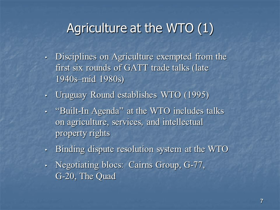8 Agriculture at the WTO (2) Disagreements on agriculture were major reason for collapse of WTO ministerial meetings in Seattle and Cancun Disagreements on agriculture were major reason for collapse of WTO ministerial meetings in Seattle and Cancun Collapse of Doha Round avoided through adoption of new Framework Agreement (July 2004) Collapse of Doha Round avoided through adoption of new Framework Agreement (July 2004) WTO ministerials: December 2005 (Hong Kong); Doha round scheduled for completion in December 2006 WTO ministerials: December 2005 (Hong Kong); Doha round scheduled for completion in December 2006 Doha beyond completion date; negotiations continue Doha beyond completion date; negotiations continue The Boxes The Pillars Prohibited/Amber Box Market Access Blue Box Tariffs Green Box Subsidies