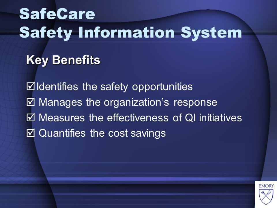 SafeCare Safety Information System Key Benefits Identifies the safety opportunities Manages the organizations response Measures the effectiveness of QI initiatives Quantifies the cost savings