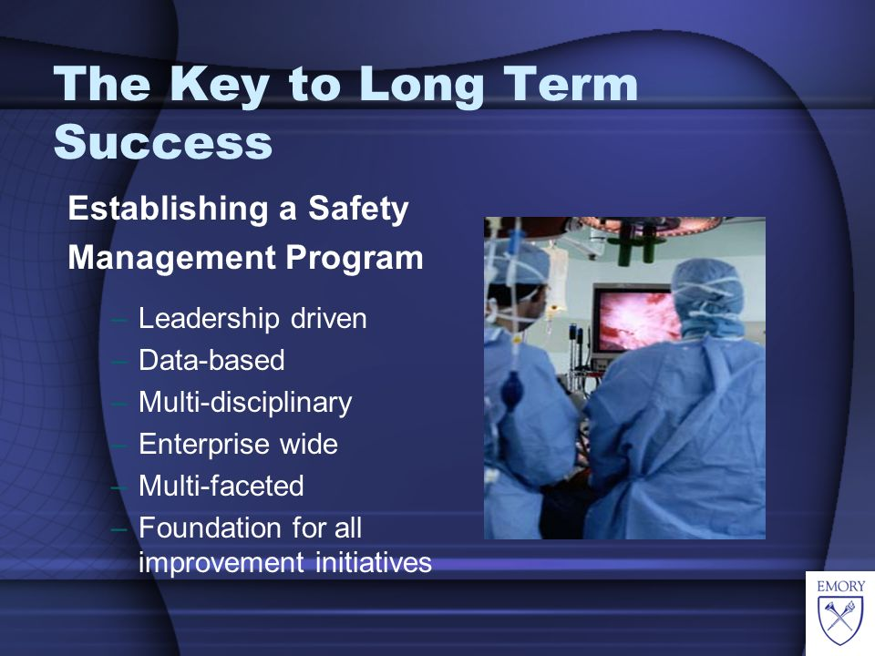 The Key to Long Term Success Establishing a Safety Management Program –Leadership driven –Data-based –Multi-disciplinary –Enterprise wide –Multi-faceted –Foundation for all improvement initiatives
