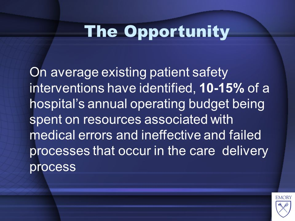 On average existing patient safety interventions have identified, 10-15% of a hospitals annual operating budget being spent on resources associated with medical errors and ineffective and failed processes that occur in the care delivery process The Opportunity