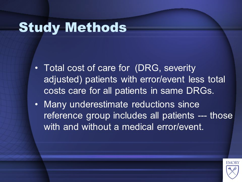 Study Methods Total cost of care for (DRG, severity adjusted) patients with error/event less total costs care for all patients in same DRGs.