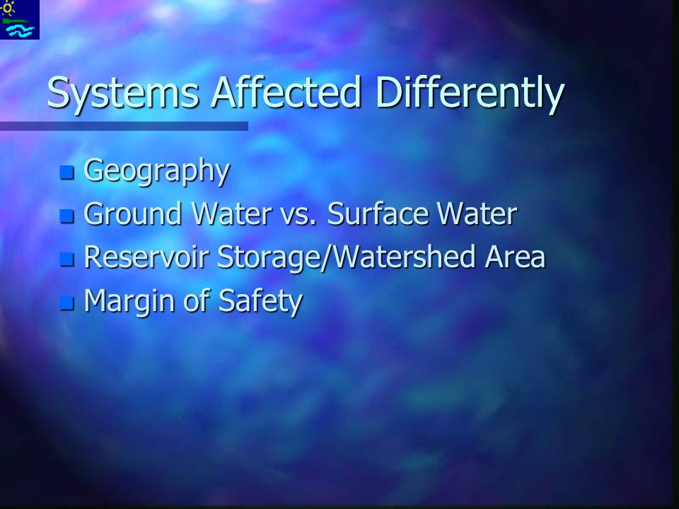 Systems Affected Differently n Geography n Ground Water vs.