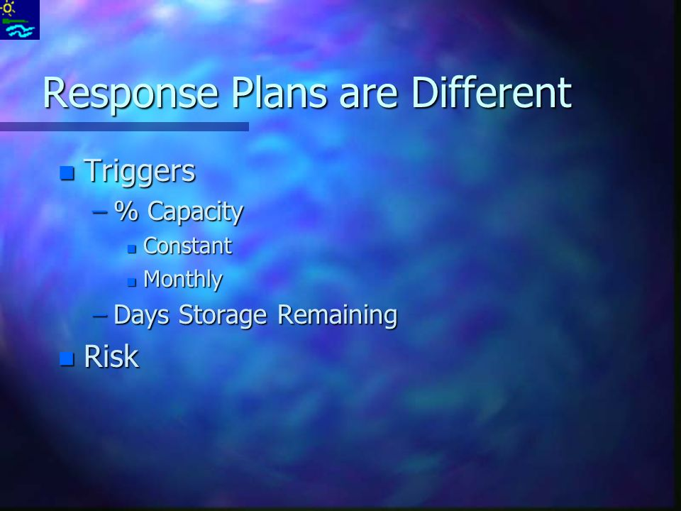 Response Plans are Different n Triggers –% Capacity n Constant n Monthly –Days Storage Remaining n Risk