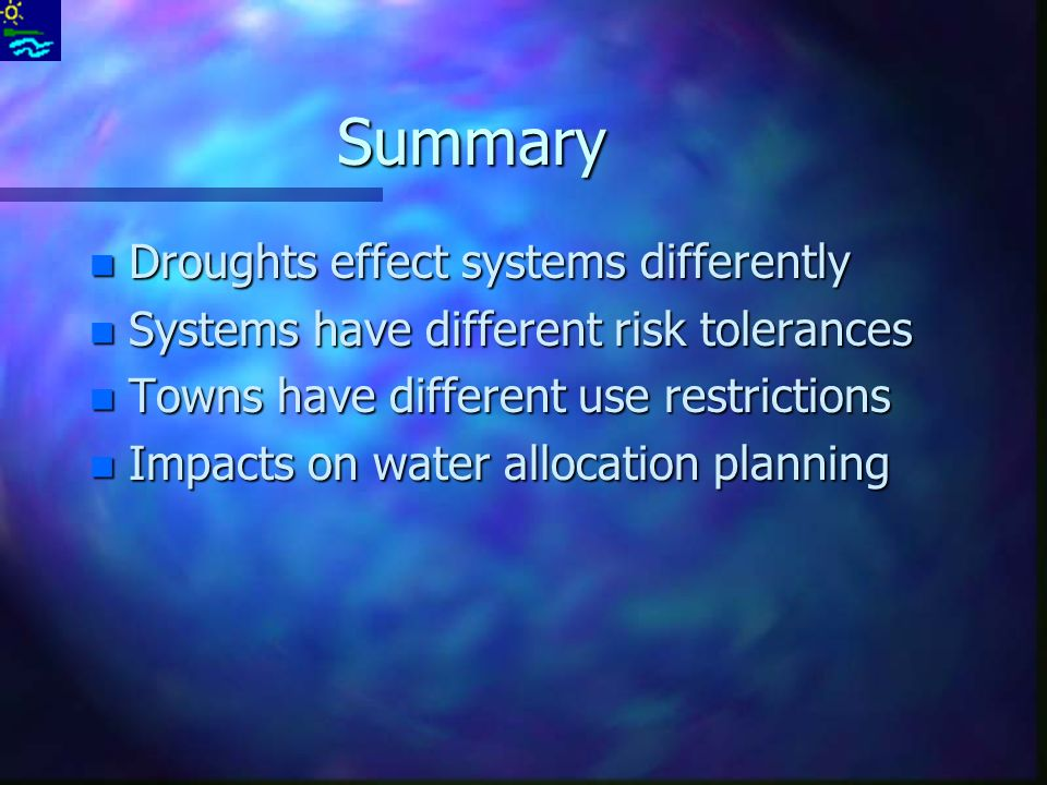 Summary n Droughts effect systems differently n Systems have different risk tolerances n Towns have different use restrictions n Impacts on water allocation planning