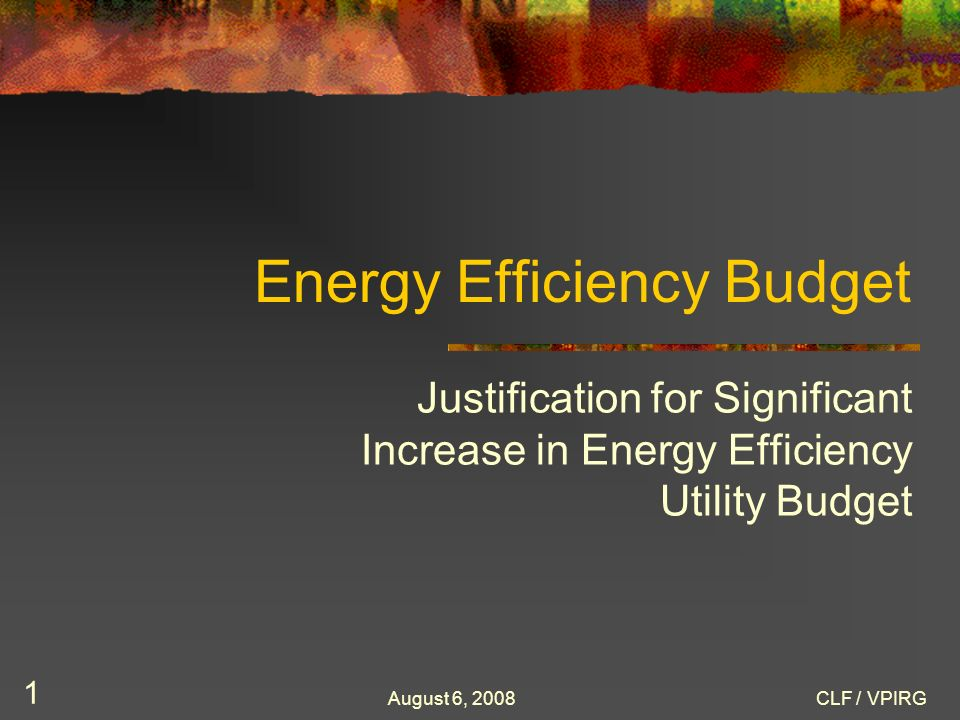 August 6, 2008CLF / VPIRG 1 Energy Efficiency Budget Justification for Significant Increase in Energy Efficiency Utility Budget