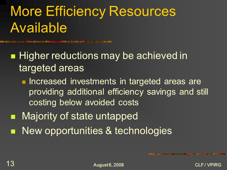 August 6, 2008CLF / VPIRG 13 More Efficiency Resources Available Higher reductions may be achieved in targeted areas Increased investments in targeted areas are providing additional efficiency savings and still costing below avoided costs Majority of state untapped New opportunities & technologies