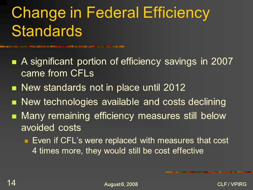 August 6, 2008CLF / VPIRG 14 Change in Federal Efficiency Standards A significant portion of efficiency savings in 2007 came from CFLs New standards not in place until 2012 New technologies available and costs declining Many remaining efficiency measures still below avoided costs Even if CFLs were replaced with measures that cost 4 times more, they would still be cost effective