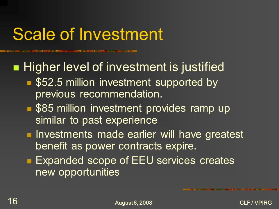 August 6, 2008CLF / VPIRG 16 Scale of Investment Higher level of investment is justified $52.5 million investment supported by previous recommendation.