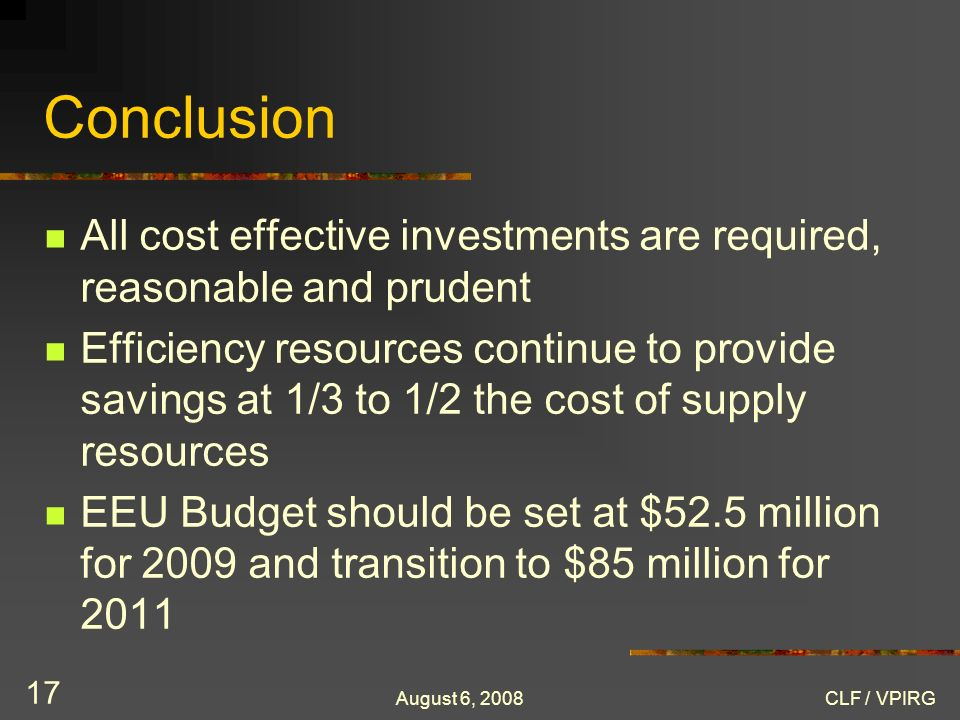 August 6, 2008CLF / VPIRG 17 Conclusion All cost effective investments are required, reasonable and prudent Efficiency resources continue to provide s
