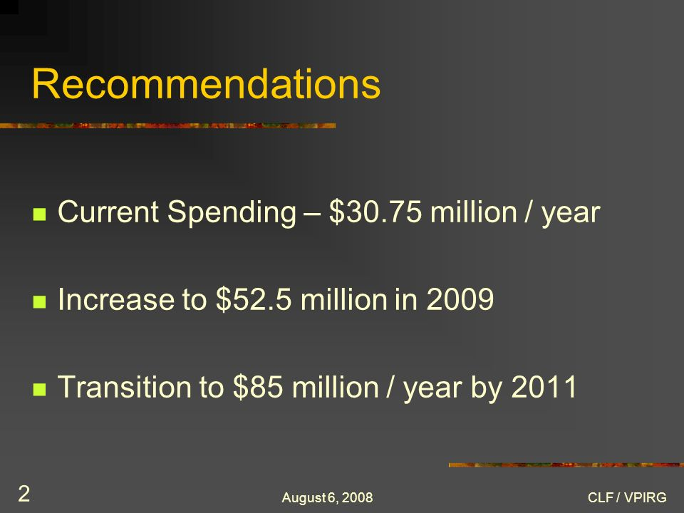August 6, 2008CLF / VPIRG 2 Recommendations Current Spending – $30.75 million / year Increase to $52.5 million in 2009 Transition to $85 million / year by 2011