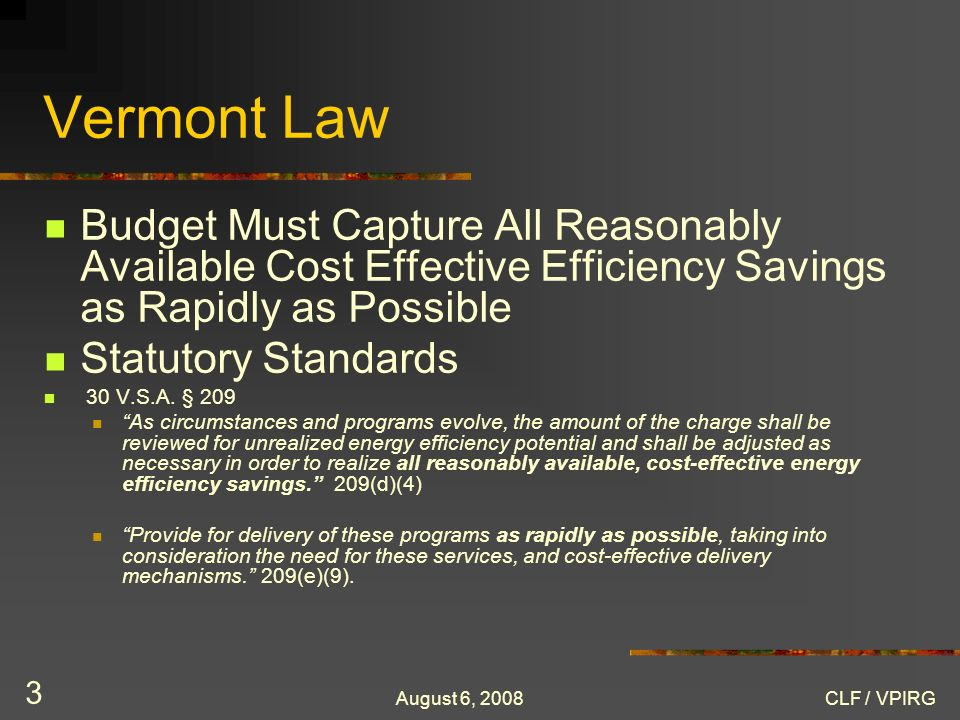 August 6, 2008CLF / VPIRG 3 Vermont Law Budget Must Capture All Reasonably Available Cost Effective Efficiency Savings as Rapidly as Possible Statutory Standards 30 V.S.A.