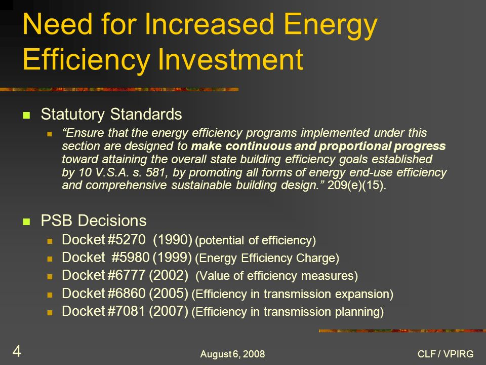 August 6, 2008CLF / VPIRG 4 Need for Increased Energy Efficiency Investment Statutory Standards Ensure that the energy efficiency programs implemented under this section are designed to make continuous and proportional progress toward attaining the overall state building efficiency goals established by 10 V.S.A.