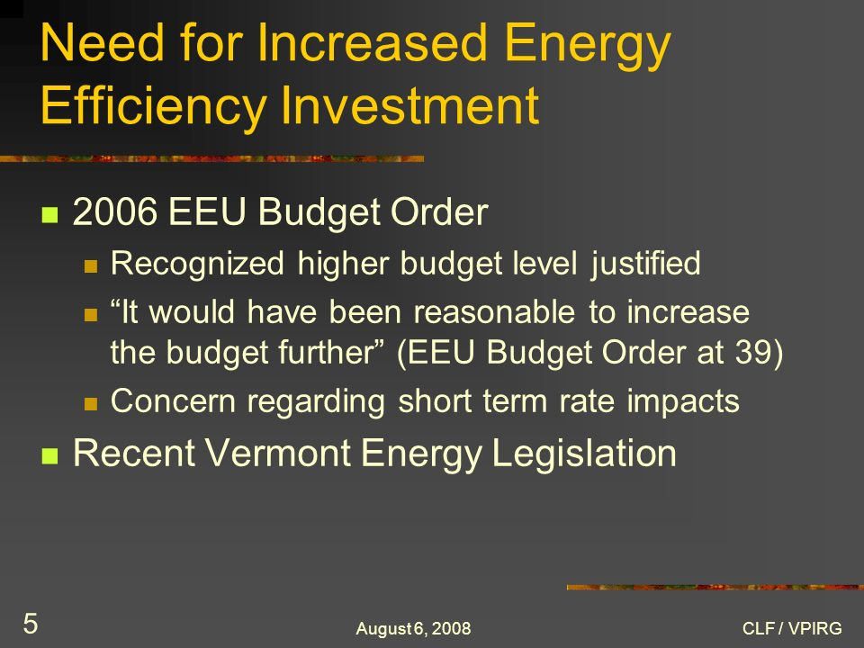 August 6, 2008CLF / VPIRG 5 Need for Increased Energy Efficiency Investment 2006 EEU Budget Order Recognized higher budget level justified It would have been reasonable to increase the budget further (EEU Budget Order at 39) Concern regarding short term rate impacts Recent Vermont Energy Legislation