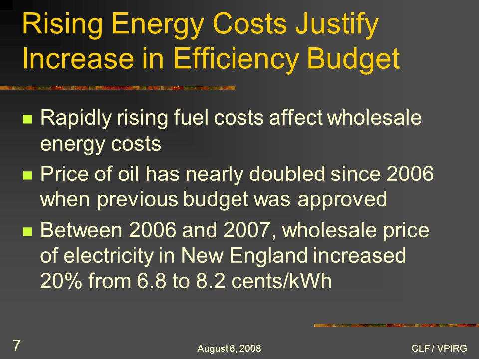 August 6, 2008CLF / VPIRG 7 Rising Energy Costs Justify Increase in Efficiency Budget Rapidly rising fuel costs affect wholesale energy costs Price of oil has nearly doubled since 2006 when previous budget was approved Between 2006 and 2007, wholesale price of electricity in New England increased 20% from 6.8 to 8.2 cents/kWh