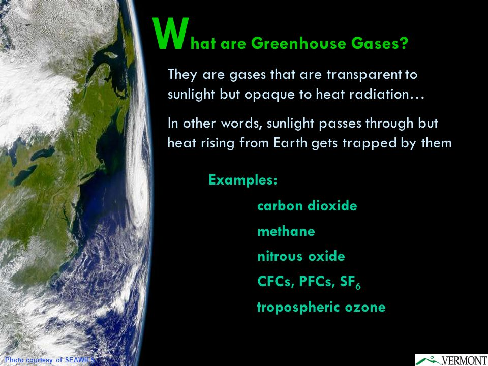 W hat are Greenhouse Gases? Photo courtesy of SEAWIFS They are gases that are transparent to sunlight but opaque to heat radiation… In other words, su