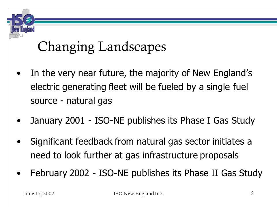 ISO New England Inc.2 Changing Landscapes In the very near future, the majority of New Englands electric generating fleet will be fueled by a single fuel source - natural gas January 2001 - ISO-NE publishes its Phase I Gas Study Significant feedback from natural gas sector initiates a need to look further at gas infrastructure proposals February 2002 - ISO-NE publishes its Phase II Gas Study