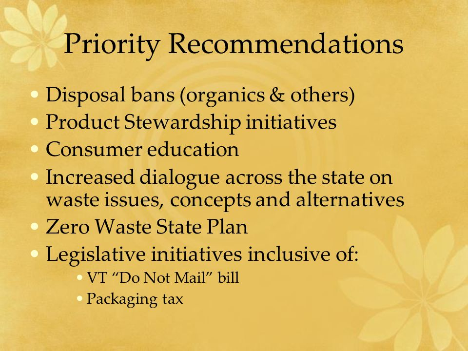 Priority Recommendations Disposal bans (organics & others) Product Stewardship initiatives Consumer education Increased dialogue across the state on waste issues, concepts and alternatives Zero Waste State Plan Legislative initiatives inclusive of: VT Do Not Mail bill Packaging tax