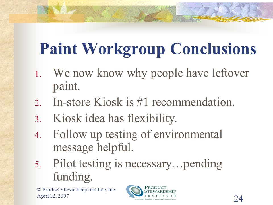 © Product Stewardship Institute, Inc. April 12, 2007 24 Paint Workgroup Conclusions 1. We now know why people have leftover paint. 2. In-store Kiosk i