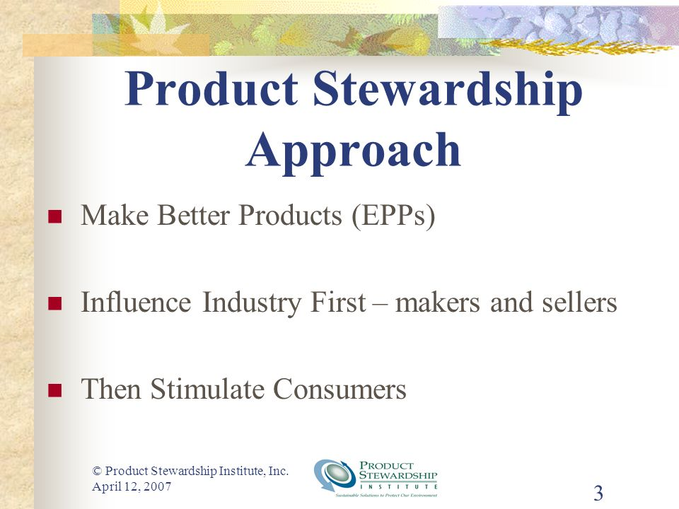 © Product Stewardship Institute, Inc. April 12, 2007 3 Product Stewardship Approach Make Better Products (EPPs) Influence Industry First – makers and