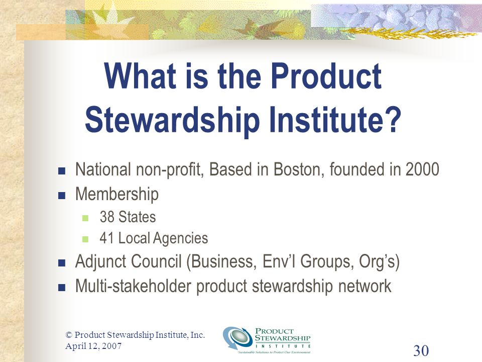 © Product Stewardship Institute, Inc. April 12, 2007 30 What is the Product Stewardship Institute? National non-profit, Based in Boston, founded in 20