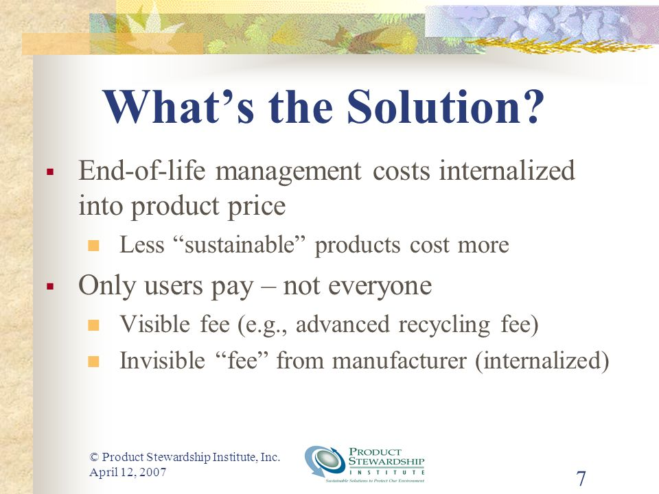 © Product Stewardship Institute, Inc. April 12, 2007 7 Whats the Solution.