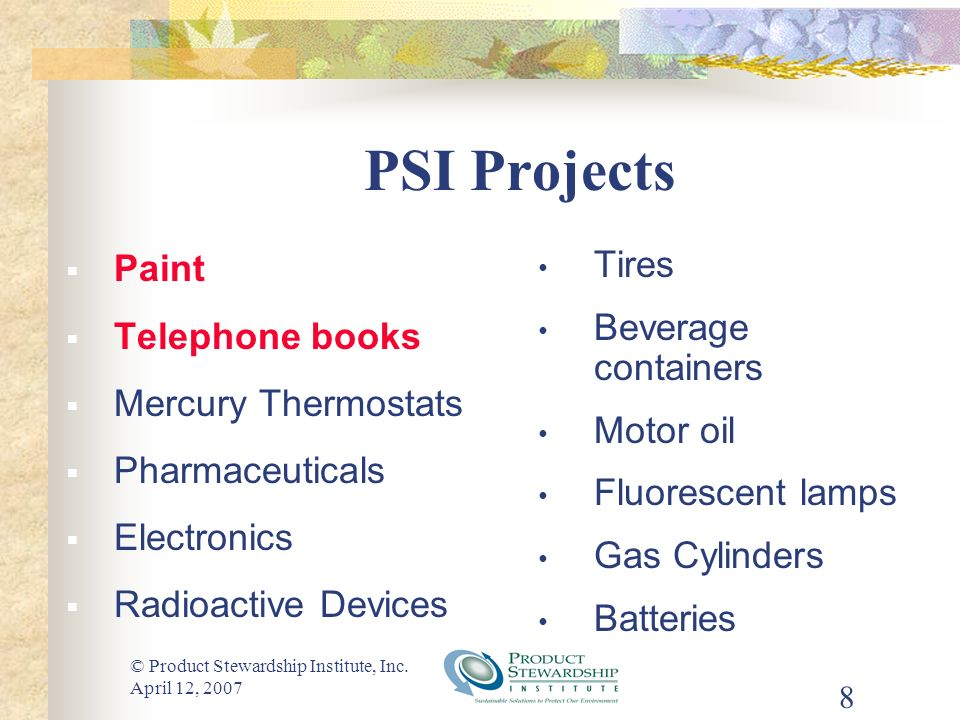 © Product Stewardship Institute, Inc. April 12, 2007 8 PSI Projects Paint Telephone books Mercury Thermostats Pharmaceuticals Electronics Radioactive
