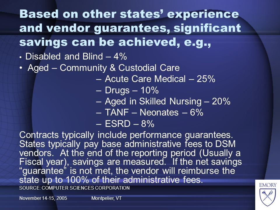 November 14-15, 2005 Montpelier, VT Based on other states experience and vendor guarantees, significant savings can be achieved, e.g., Disabled and Blind – 4% Aged – Community & Custodial Care –Acute Care Medical – 25% –Drugs – 10% –Aged in Skilled Nursing – 20% –TANF – Neonates – 6% –ESRD – 8% Contracts typically include performance guarantees.