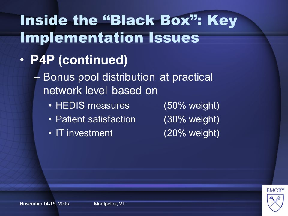 November 14-15, 2005 Montpelier, VT Inside the Black Box: Key Implementation Issues P4P (continued) –Bonus pool distribution at practical network level based on HEDIS measures(50% weight) Patient satisfaction(30% weight) IT investment(20% weight)