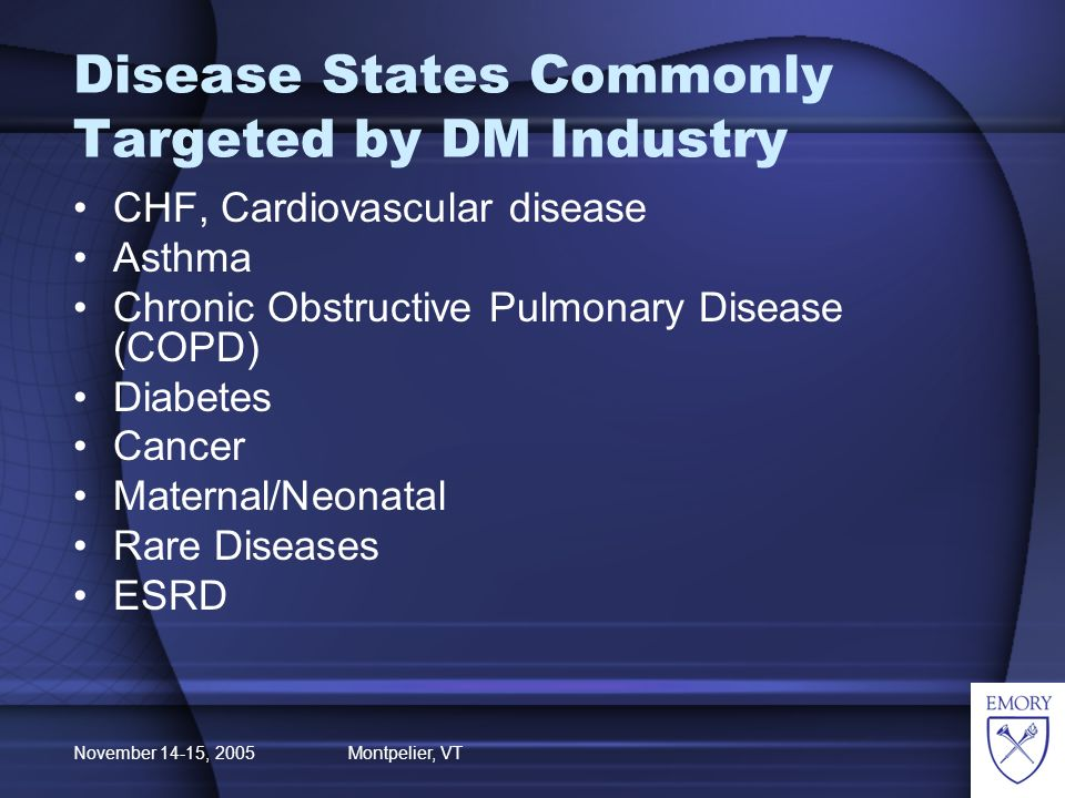 November 14-15, 2005 Montpelier, VT Disease States Commonly Targeted by DM Industry CHF, Cardiovascular disease Asthma Chronic Obstructive Pulmonary Disease (COPD) Diabetes Cancer Maternal/Neonatal Rare Diseases ESRD