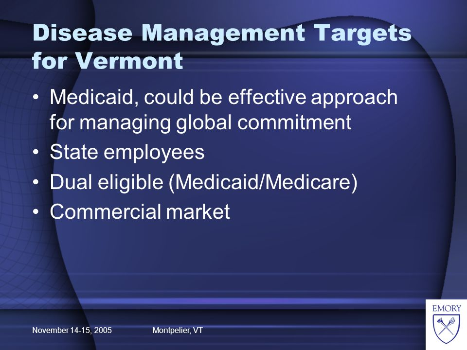 November 14-15, 2005 Montpelier, VT Disease Management Targets for Vermont Medicaid, could be effective approach for managing global commitment State employees Dual eligible (Medicaid/Medicare) Commercial market