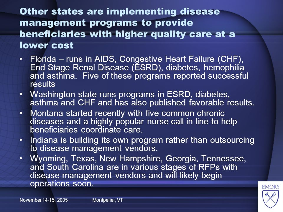 November 14-15, 2005 Montpelier, VT Other states are implementing disease management programs to provide beneficiaries with higher quality care at a lower cost Florida – runs in AIDS, Congestive Heart Failure (CHF), End Stage Renal Disease (ESRD), diabetes, hemophilia and asthma.