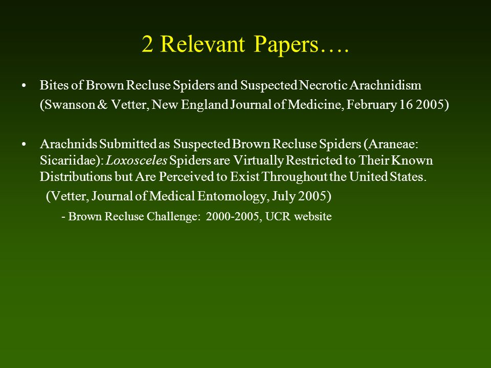 2 Relevant Papers…. Bites of Brown Recluse Spiders and Suspected Necrotic Arachnidism (Swanson & Vetter, New England Journal of Medicine, February 16